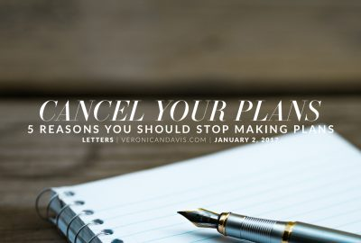 Cancel Your Plans - 5 Reasons You Should Stop Making Plans - Veronica N. Davis Blog