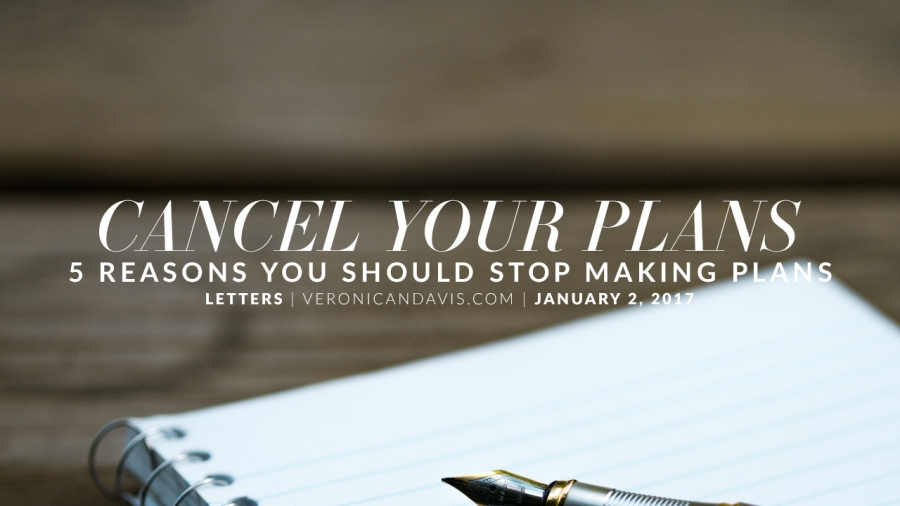 Cancel Your Plans - 5 Reasons You Should Stop Making Plans - Veronica N. Davis Blog